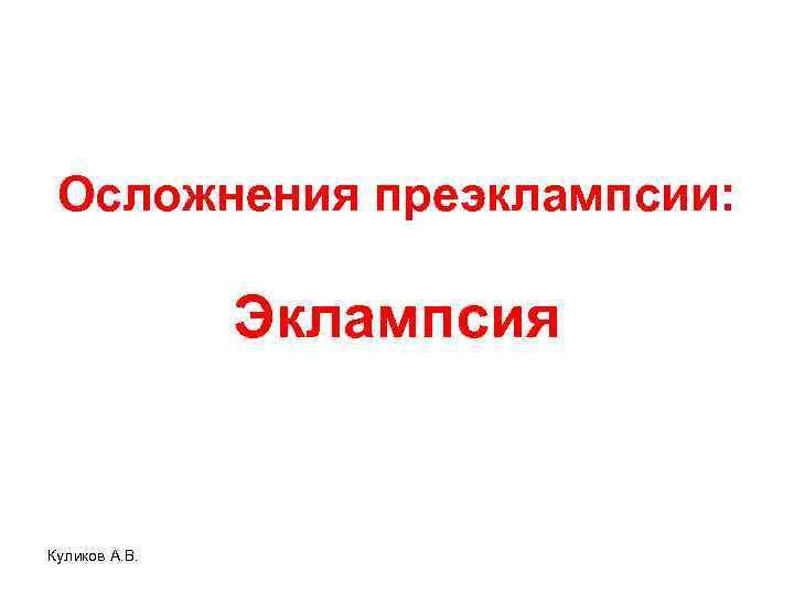 Осложнения преэклампсии: Эклампсия Куликов А. В.