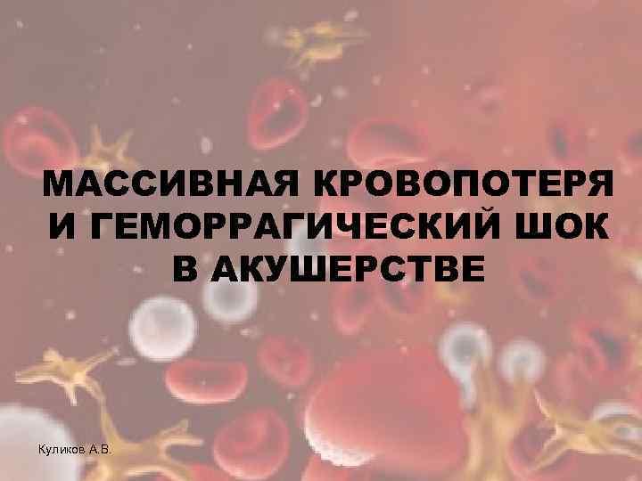 МАССИВНАЯ КРОВОПОТЕРЯ И ГЕМОРРАГИЧЕСКИЙ ШОК В АКУШЕРСТВЕ Куликов А. В.