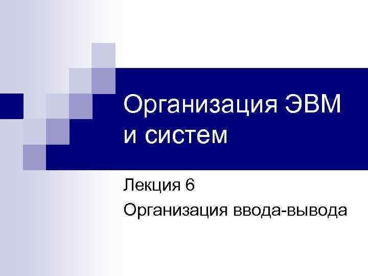 Организация ЭВМ и систем Лекция 6 Организация ввода-вывода