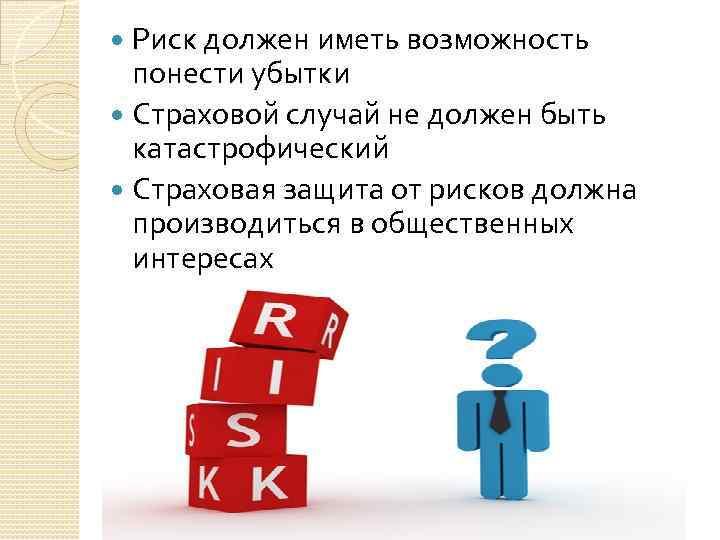 Риск должен иметь возможность понести убытки Страховой случай не должен быть катастрофический Страховая защита