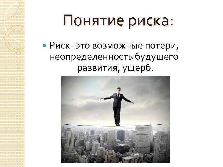 Понятие риска: Риск- это возможные потери, неопределенность будущего развития, ущерб.