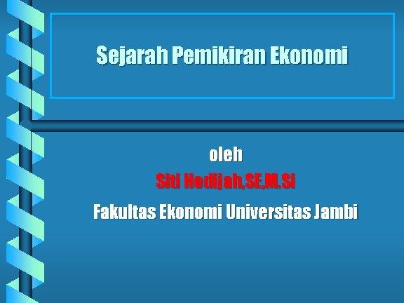 Sejarah Pemikiran Ekonomi oleh Siti Hodijah, SE, M. Si Fakultas Ekonomi Universitas Jambi