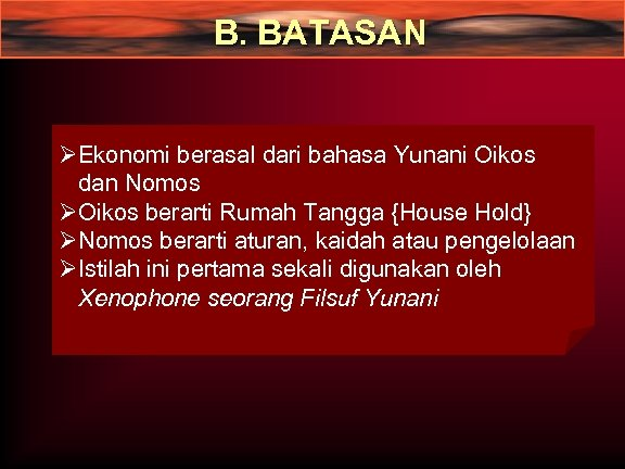 B. BATASAN ØEkonomi berasal dari bahasa Yunani Oikos dan Nomos ØOikos berarti Rumah Tangga