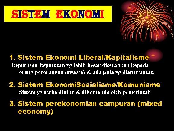 sistem ekonomi 1. Sistem Ekonomi Liberal/Kapitalisme keputusan-keputusan yg lebih besar diserahkan kepada orang perorangan