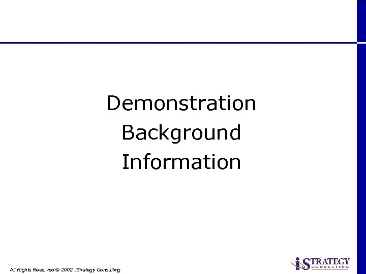 Demonstration Background Information All Rights Reserved Ó 2002, i. Strategy Consulting