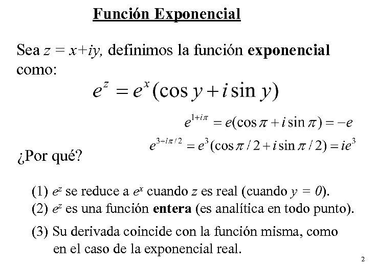 Función Exponencial Sea z = x+iy, definimos la función exponencial como: ¿Por qué? (1)