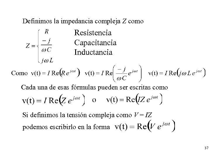 Definimos la impedancia compleja Z como Resistencia Capacitancia Inductancia Cada una de esas fórmulas
