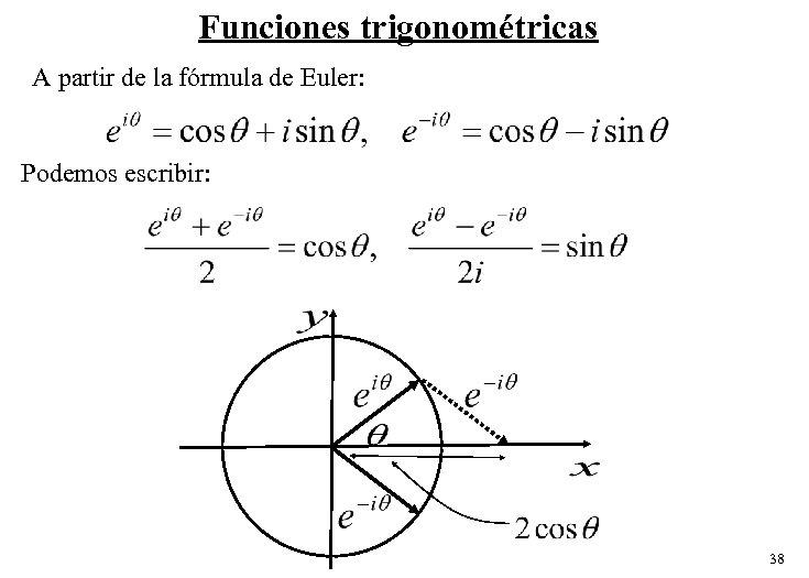 Funciones trigonométricas A partir de la fórmula de Euler: Podemos escribir: 38