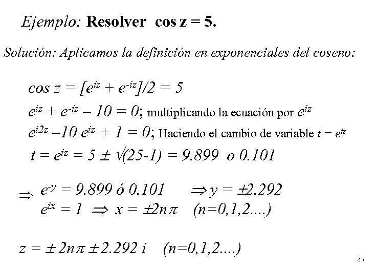 Ejemplo: Resolver cos z = 5. Solución: Aplicamos la definición en exponenciales del coseno: