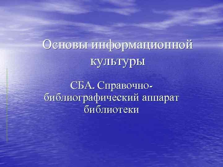 Основы информационной культуры СБА. Справочнобиблиографический аппарат библиотеки