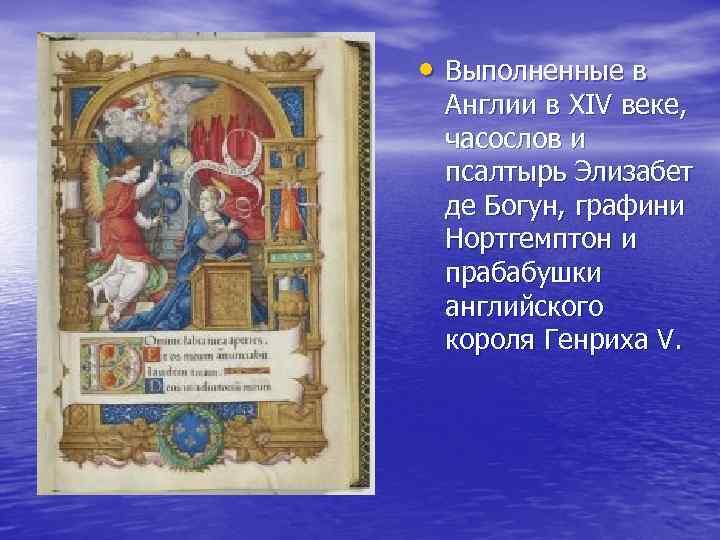 • Выполненные в Англии в XIV веке, часослов и псалтырь Элизабет де Богун,
