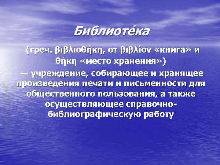 Библиоте ка (греч. βιβλιοθήκη, от βιβλίον «книга» и θήκη «место хранения» ) — учреждение,