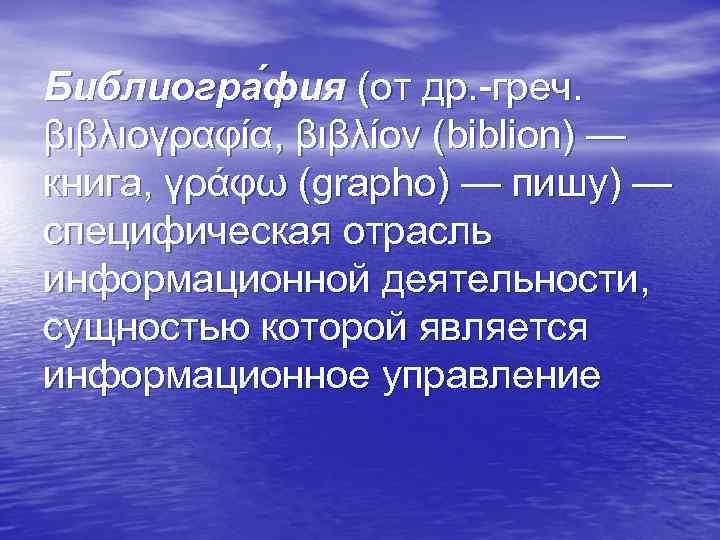 Библиогра фия (от др. -греч. βιβλιογραφία, βιβλίον (biblion) — книга, γράφω (grapho) — пишу)