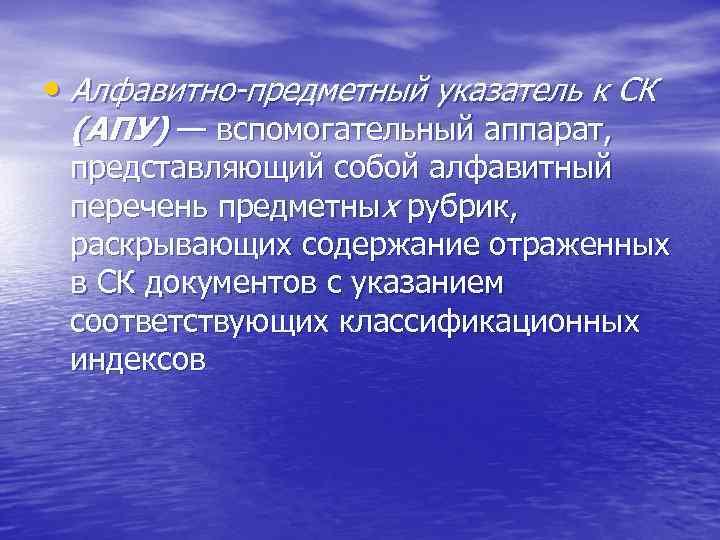 • Алфавитно-предметный указатель к СК (АПУ) — вспомогательный аппарат, представляющий собой алфавитный перечень