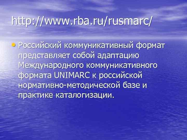 http: //www. rba. ru/rusmarc/ • Российский коммуникативный формат представляет собой адаптацию Международного коммуникативного формата