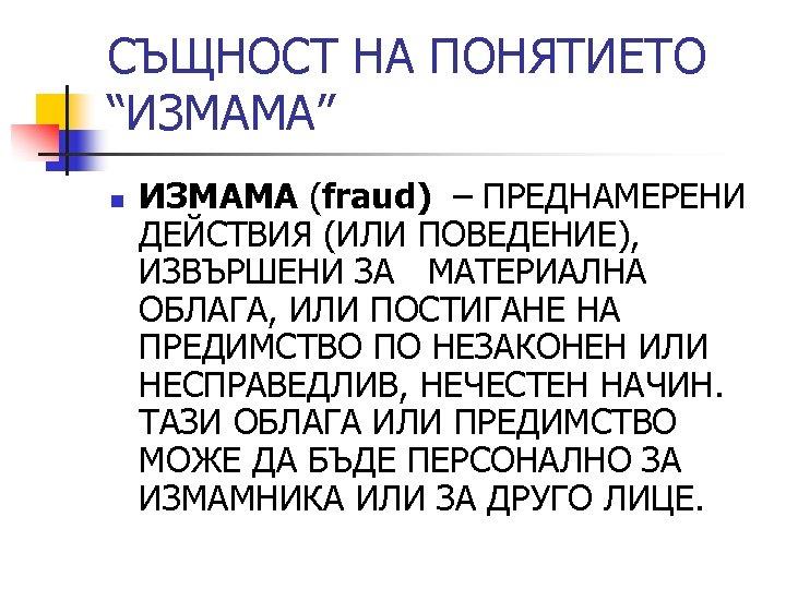 """СЪЩНОСТ НА ПОНЯТИЕТО """"ИЗМАМА"""" n ИЗМАМА (fraud) – ПРЕДНАМЕРЕНИ ДЕЙСТВИЯ (ИЛИ ПОВЕДЕНИЕ), ИЗВЪРШЕНИ ЗА"""