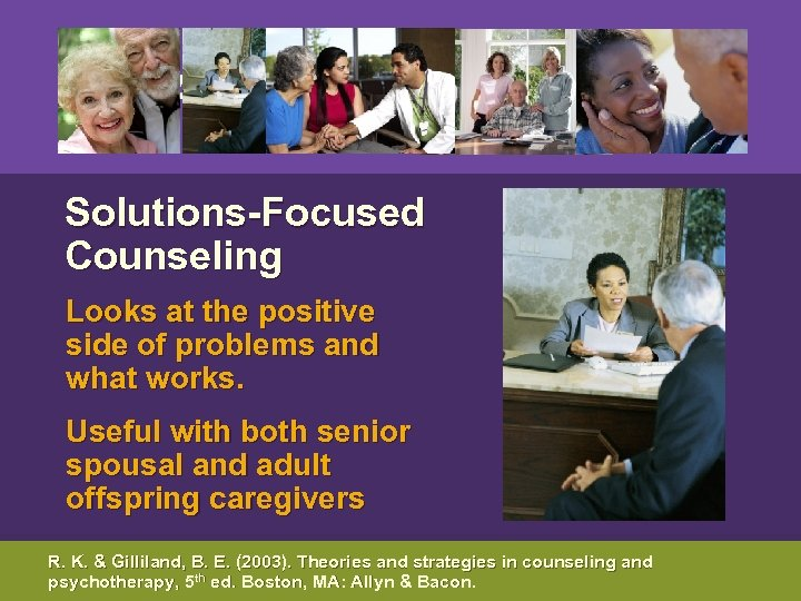 Solutions-Focused Counseling Looks at the positive side of problems and what works. Useful