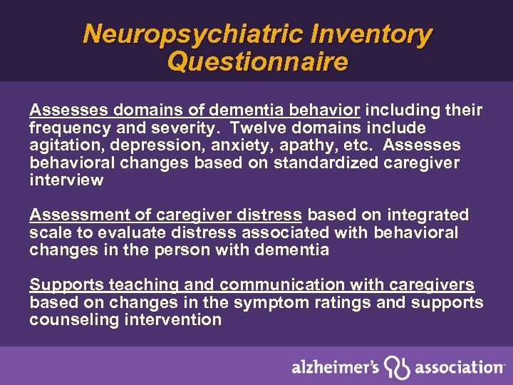 Neuropsychiatric Inventory Questionnaire Assesses domains of dementia behavior including their frequency and severity. Twelve