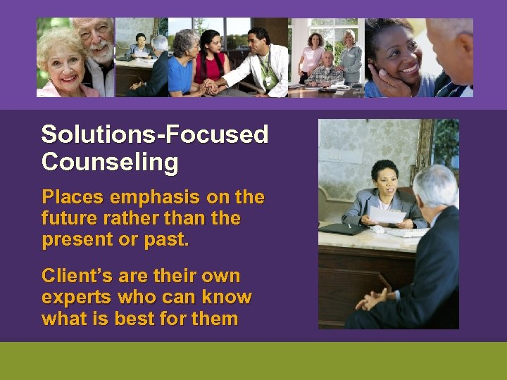 Solutions-Focused Counseling Places emphasis on the future rather than the present or past.