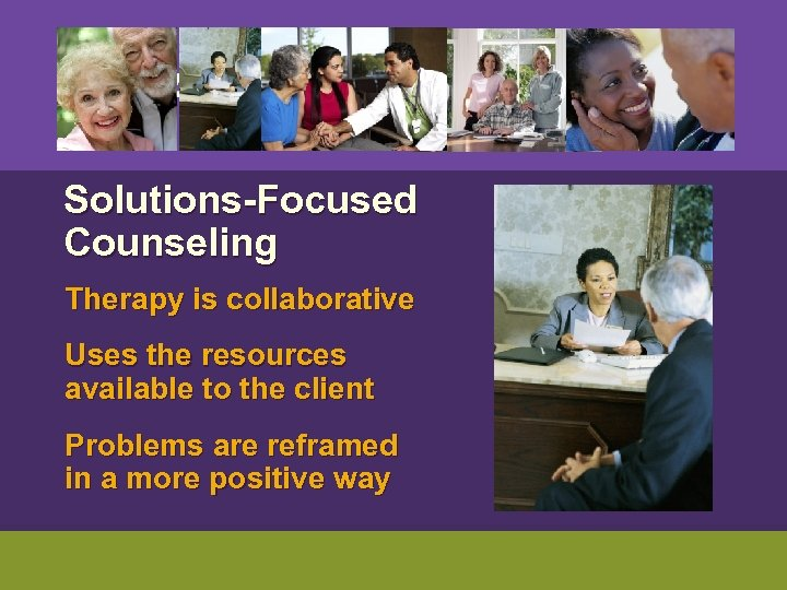 Solutions-Focused Counseling Therapy is collaborative Uses the resources available to the client Problems
