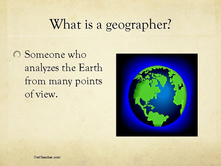 What is a geographer? Someone who analyzes the Earth from many points of view.