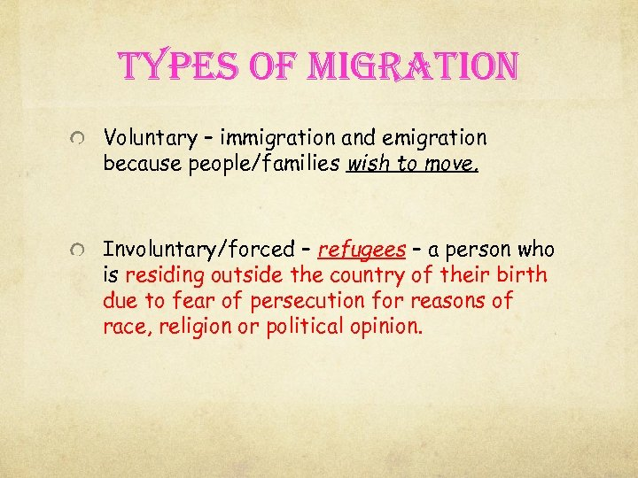 types of migration Voluntary – immigration and emigration because people/families wish to move. Involuntary/forced