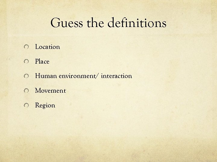 Guess the definitions Location Place Human environment/ interaction Movement Region