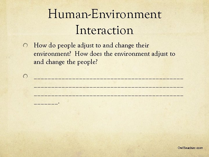 Human-Environment Interaction How do people adjust to and change their environment? How does the
