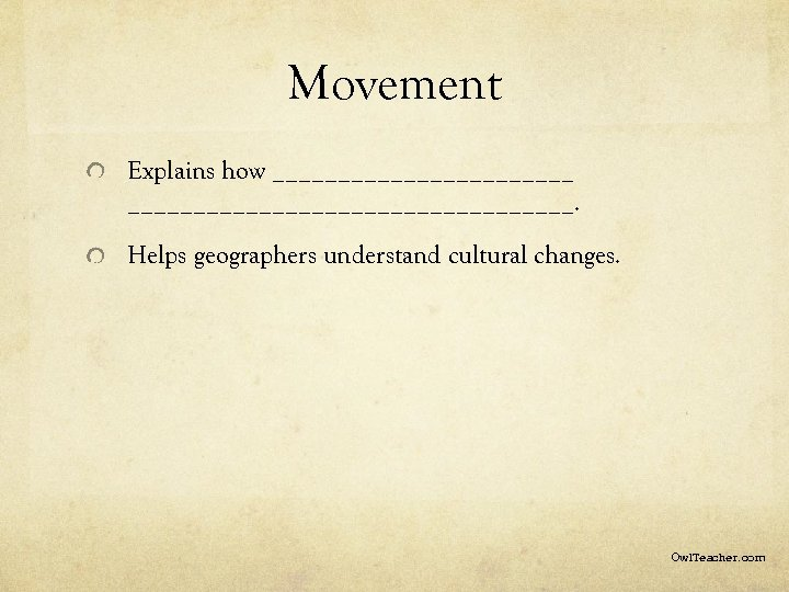 Movement Explains how _____________________________. Helps geographers understand cultural changes. Owl. Teacher. com
