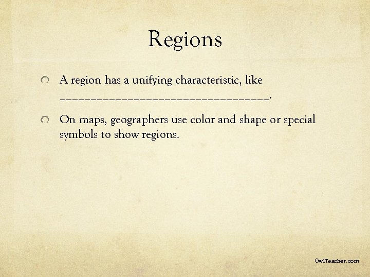 Regions A region has a unifying characteristic, like _________________. On maps, geographers use color