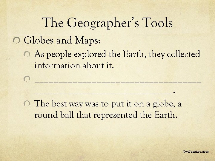 The Geographer's Tools Globes and Maps: As people explored the Earth, they collected information