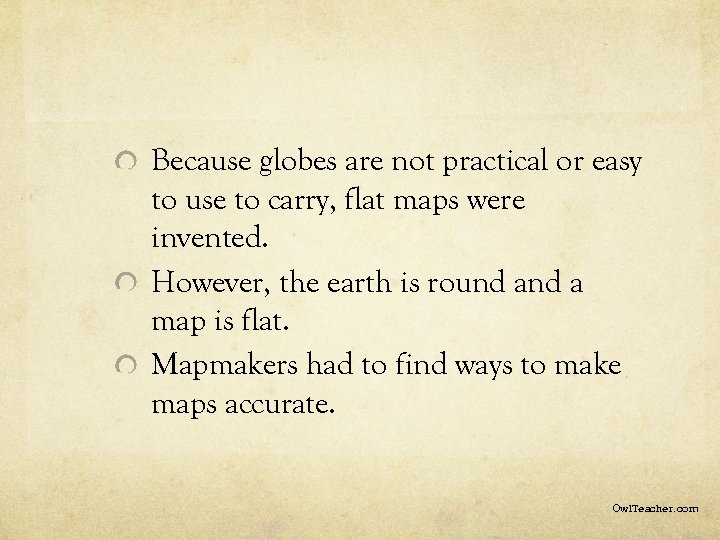Because globes are not practical or easy to use to carry, flat maps were