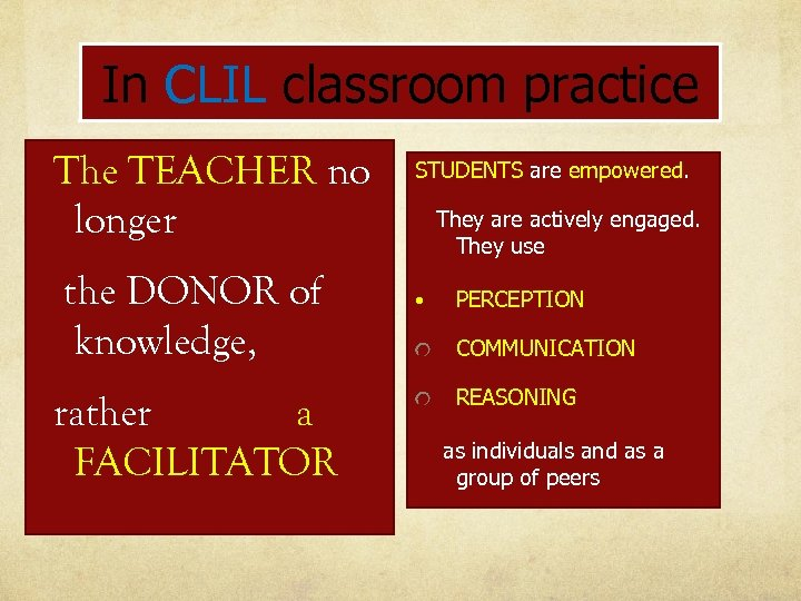 In CLIL classroom practice The TEACHER no longer the DONOR of knowledge, rather a