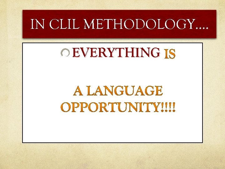 IN CLIL METHODOLOGY…. EVERYTHING