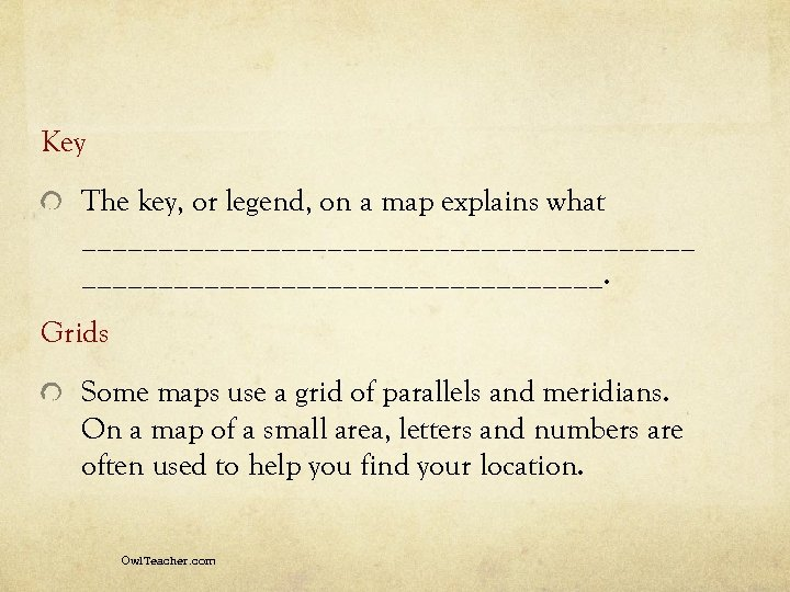 Key The key, or legend, on a map explains what ____________________. Grids Some maps