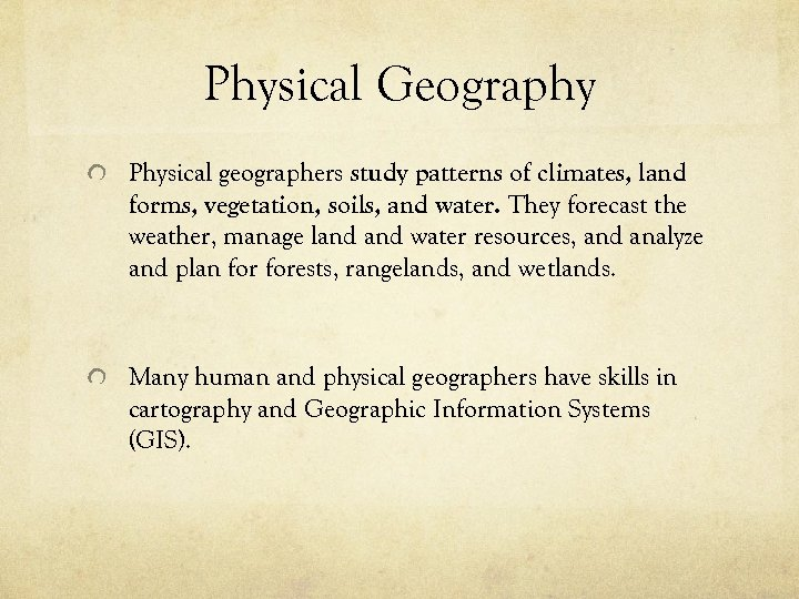 Physical Geography Physical geographers study patterns of climates, land forms, vegetation, soils, and water.