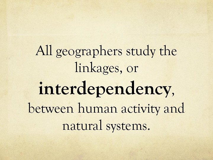 All geographers study the linkages, or interdependency, between human activity and natural systems.