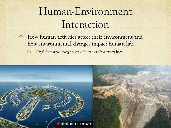 Human-Environment Interaction How human activities affect their environment and how environmental changes impact human