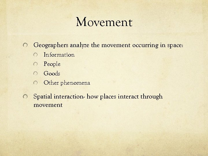 Movement Geographers analyze the movement occurring in space: Information People Goods Other phenomena Spatial