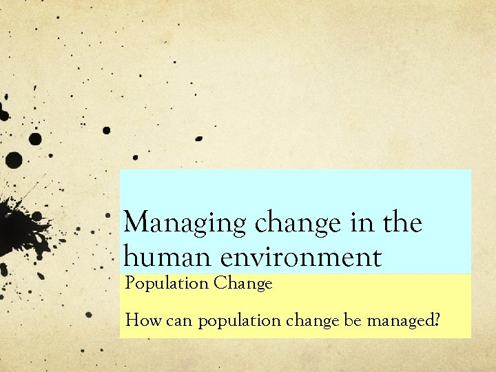Managing change in the human environment Population Change How can population change be managed?