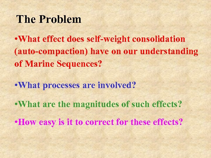 The Problem • What effect does self-weight consolidation (auto-compaction) have on our understanding of