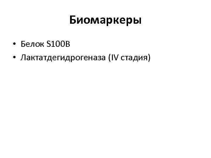Биомаркеры • Белок S 100 B • Лактатдегидрогеназа (IV стадия)