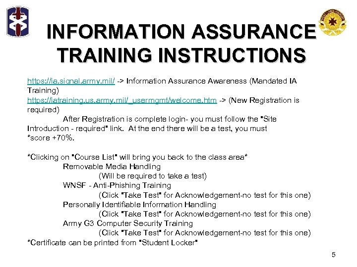 INFORMATION ASSURANCE TRAINING INSTRUCTIONS https: //ia. signal. army. mil/ -> Information Assurance Awareness (Mandated