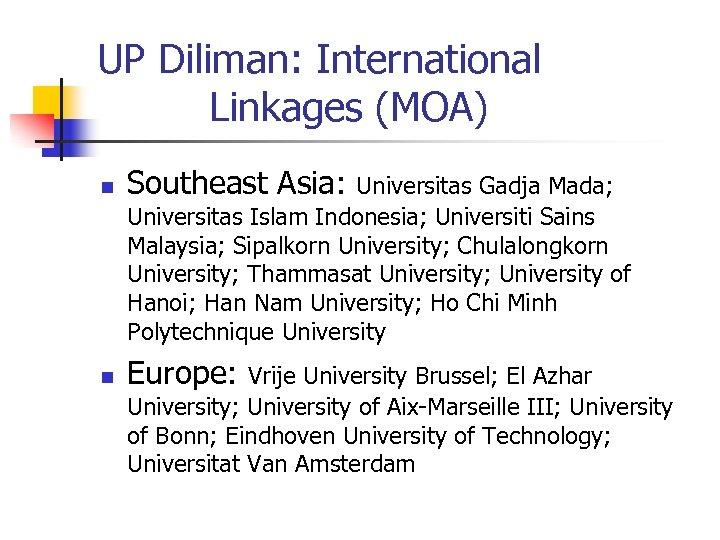 UP Diliman: International Linkages (MOA) n Southeast Asia: n Europe: Universitas Gadja Mada; Universitas