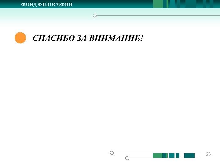 ФОНД ФИЛОСОФИИ СПАСИБО ЗА ВНИМАНИЕ! 23