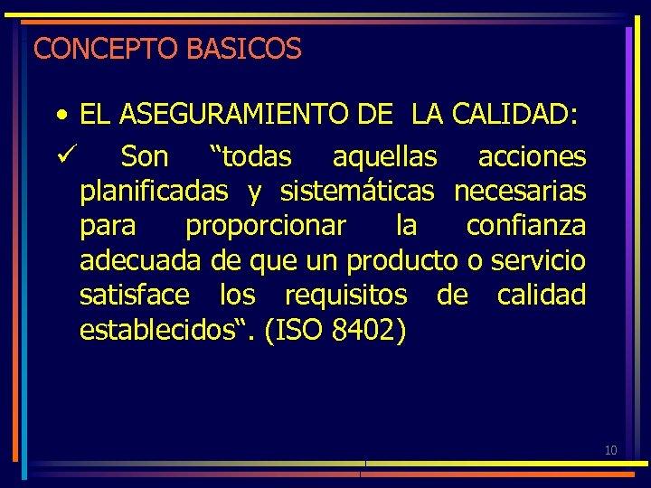"""CONCEPTO BASICOS • EL ASEGURAMIENTO DE LA CALIDAD: ü Son """"todas aquellas acciones planificadas"""