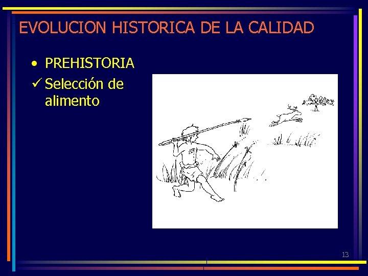 EVOLUCION HISTORICA DE LA CALIDAD • PREHISTORIA ü Selección de alimento 13