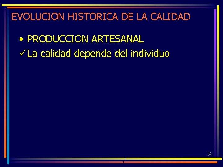 EVOLUCION HISTORICA DE LA CALIDAD • PRODUCCION ARTESANAL ü La calidad depende del individuo