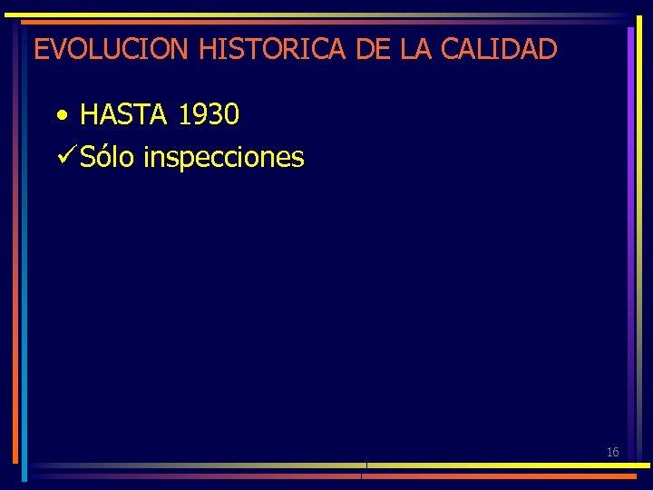 EVOLUCION HISTORICA DE LA CALIDAD • HASTA 1930 ü Sólo inspecciones 16