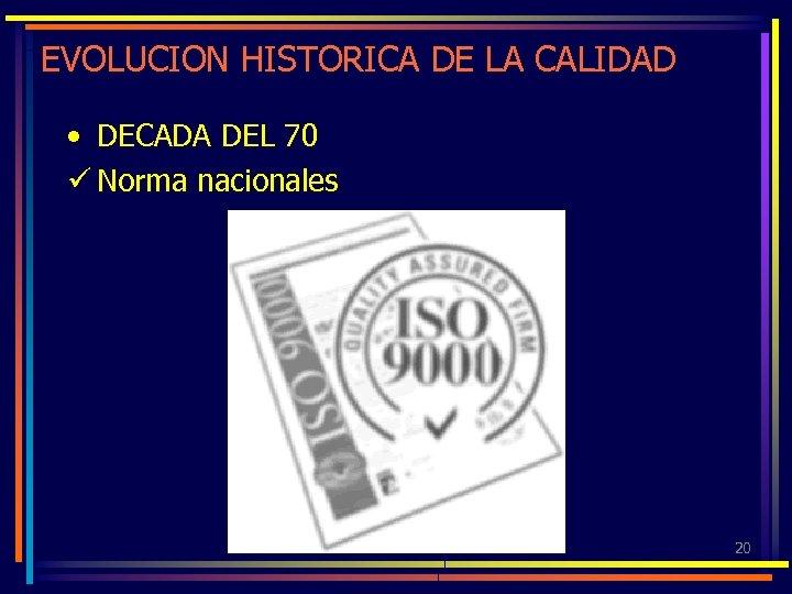 EVOLUCION HISTORICA DE LA CALIDAD • DECADA DEL 70 ü Norma nacionales 20